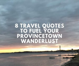 8 Travel Quotes to Fuel Your Provincetown Wanderlust
